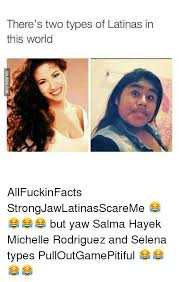 Salma Hayek Meme - there s two types of latinas in this world allfuckinfacts