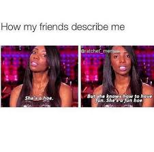 She Ratchet Meme - how my friends describe me mem she s a hoe but she knows how to have