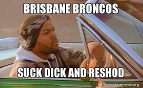Broncos Suck Meme - brisbane broncos suck dick and reshod today was a good day make