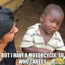 Who Cares Meme - but i have a motorcycle so who cares meme third world skeptical
