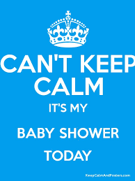 baby shower posters can t keep calm it s my baby shower today keep calm and posters