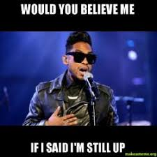 Who Still Up Meme - would you believe me if i said i m still up make a meme