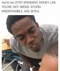 Stupid Bitch Meme - dopl3r com memes me to me stop spending money like youre