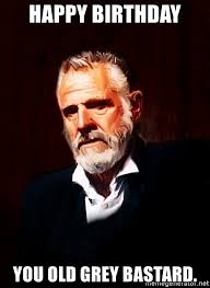 Most Interesting Man Birthday Meme - happy birthday you old grey bastard the most interesting man in