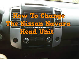 how to change headunit in a nissan navara 2004 2013 nissan
