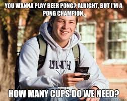 Beer Pong Meme - you wanna play beer pong alright but i m a pong chion how many