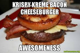 Krispy Kreme Meme - krispy kreme bacon cheeseburger awesomeness make a meme
