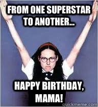 Mom Birthday Meme - from one superstar to another happy birthday mama mary
