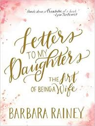 letters to my daughters the art of being a wife barbara rainey