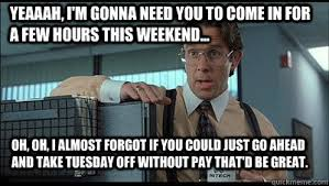 Lumbergh Meme - yeaaah i m gonna need you to come in for a few hours this weekend