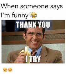 Thank You Funny Meme - when someone says i m funny thank you i try funny meme on sizzle