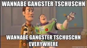 Wannabe Gangster Meme - wannabe gangster tschuschn wannabe gangster tschuschn everywhere