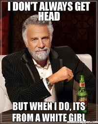 Good Head Meme - i don t always get head but when i do its from a white girl meme