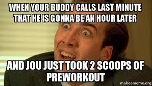 Preworkout Meme - when your buddy calls last minute that he is gonna be an hour