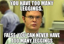 Leggings Meme - you have too many leggings false you can never have too many