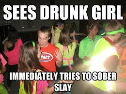Funny Drunk Girl Memes - sees drunk girl immediately tries to sober slay sober slayer