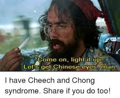 Cheech And Chong Meme - come on light it up lets get chinese eyes man i have cheech and