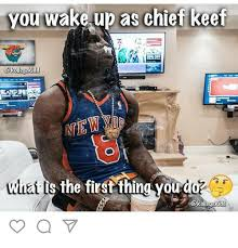 Chief Keef Meme - you wake up as chief keef gkolleegekidd hat is the first thin ou do