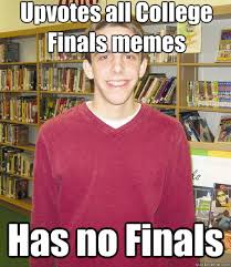 College Finals Meme - upvotes all college finals memes has no finals high school senior