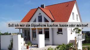 Wie Ein Haus Kaufen Soll Ich Mir Ein Eigenheim Kaufen Bauen Oder Mieten Youtube
