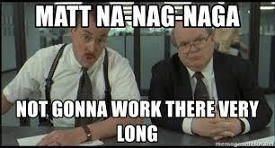 Meme Generator Office Space - matt na nag naga not gonna work there very long office space