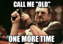 Old Meme - call me old am i the only one around here meme on memegen