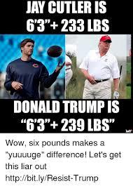 Jay Cutler Memes - jay cutler is 6 3 233 lbs donald trump is 6 3 239 lbs left wow six