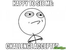 Challenge Meme Happy To See Me Challenge Accepted Meme Challenge Accepted