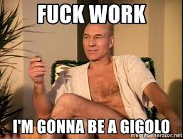 Fuck Work Meme - fuck work i m gonna be a gigolo sexual picard meme generator