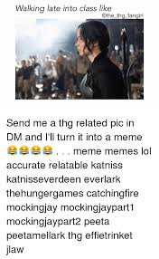 Thg Memes - walking late into class like the thg fangirl send me a thg related