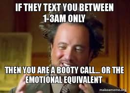 Booty Call Meme - if they text you between 1 3am only then you are a booty call