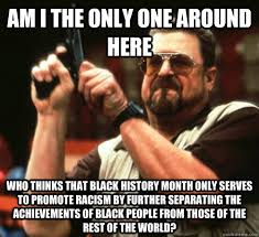 Funny Black History Month Memes - am i the only one around here who thinks that black history month