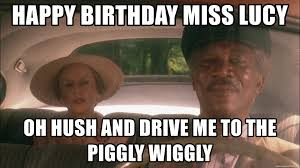 Driving Miss Daisy Meme - happy birthday miss lucy oh hush and drive me to the piggly wiggly