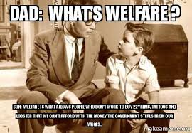 Welfare Meme - dad what s welfare son welfare is what allows people who don t