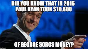 Paul Ryan Meme - did you know that in 2016 paul ryan took 10 800 of george soros