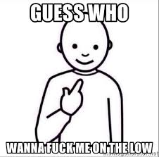 Wanna Fuck Meme - guess who wanna fuck me on the low guess who meme generator