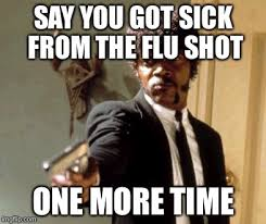 Flu Shot Meme - say you got sick from the flu shot one more time