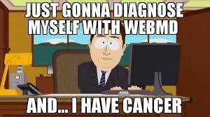 I Have Cancer Meme - just gonna diagnose myself with webmd and i have cancer meme