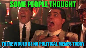 Memes Today - some people thought there would be no political memes today meme