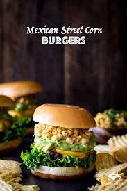 mexican street corn burgers with guacamole shared appetite