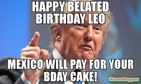 Leo Memes - happy belated birthday leo mexico will pay for your bday cake
