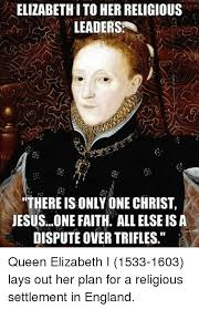 Queen Of England Meme - elizabeth i to herreligious leaders there is only one christ
