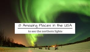 places you can see the northern lights 8 amazing places in the usa to see the northern lights rustic yet