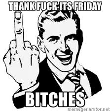 Thank Fuck Its Friday Meme - thank fuck its friday bitches lol fuck you meme generator