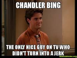 Chandler Meme - chandler bing the only nice guy on tv who didn t turn into a jerk