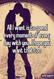 One Day I Want My I Want Is To Spend Every Moment Of Every Day With You I Hope You