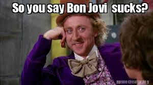You Suck Memes - meme creator so you say bon jovi sucks meme generator at