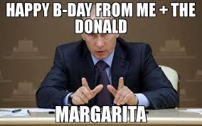 Margarita Meme - happy b day from me the donald margarita meme vladimir putin