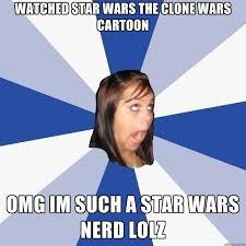 Star Wars Nerd Meme - watched star wars the clone wars cartoon omg im such a star wars