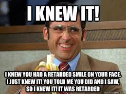 I Knew It Meme - i knew it i knew you had a retarded smile on your face i just